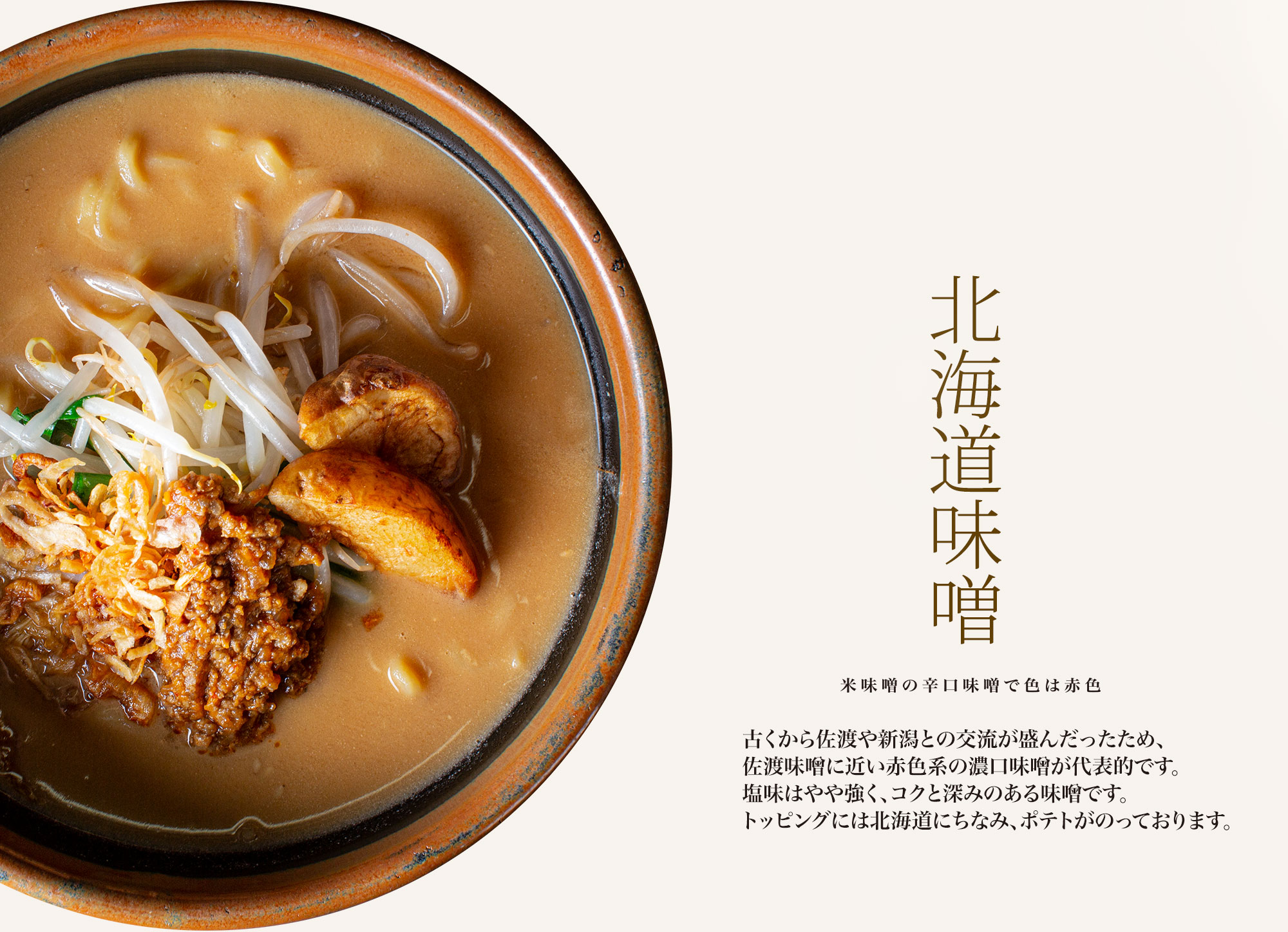 【北海道味噌 米味噌の辛口味噌で色は赤色】古くから佐渡や新潟との交流が盛んだったため、佐渡味噌に近い赤色系の濃口味噌が代表的です。塩分濃度が高く、辛さを感じやすい味噌です。トッピングには北海道にちなみ、ポテトがのっております。
