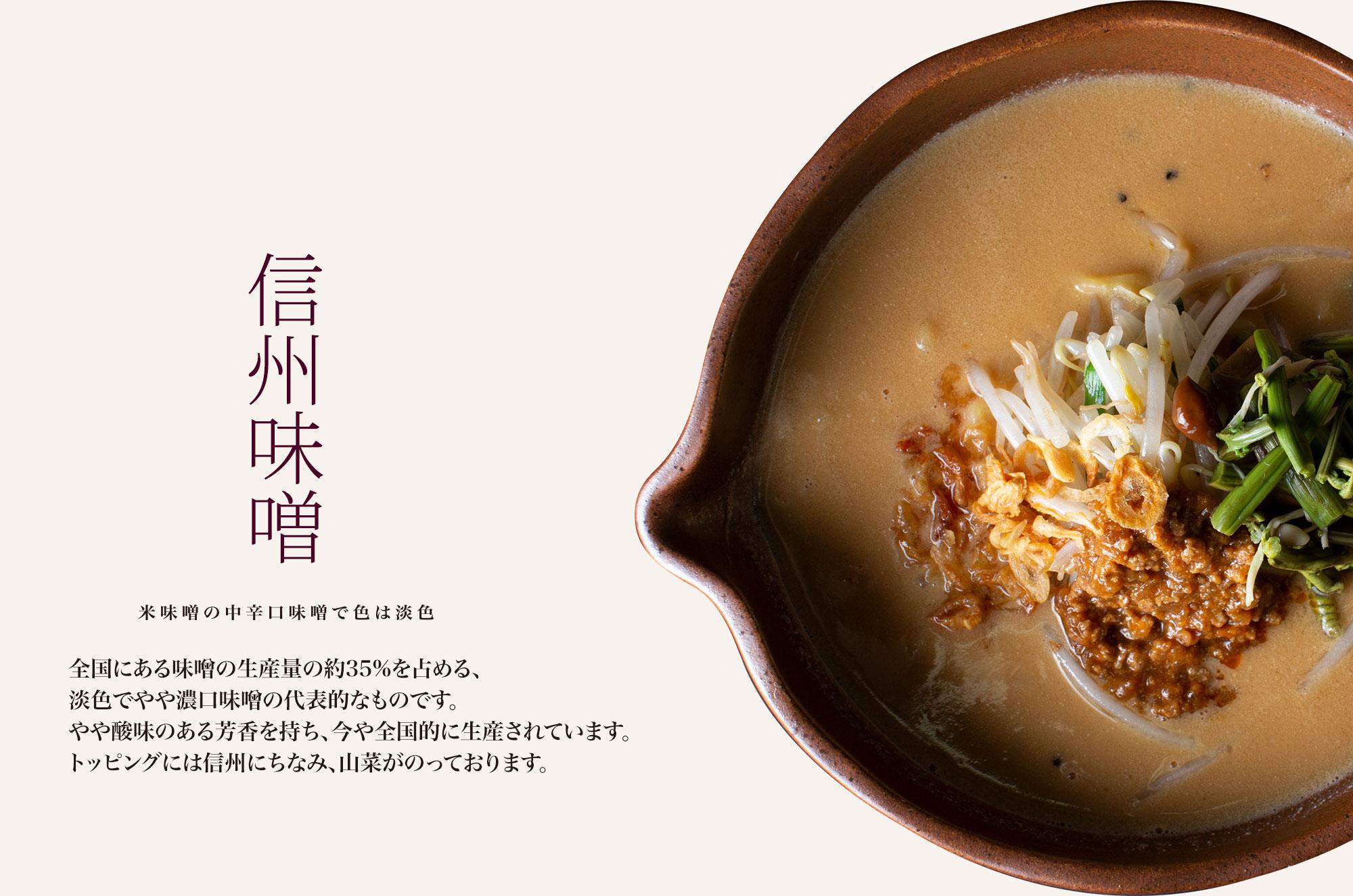 【信州味噌 米味噌の中辛口味噌で色は淡色】全国にある味噌の生産量の約35%を占める、淡色でやや濃口味噌の代表的なものです。やや酸味のある芳香を持ち、今や全国的に生産されています。トッピングには信州にちなみ、山菜がのっております。