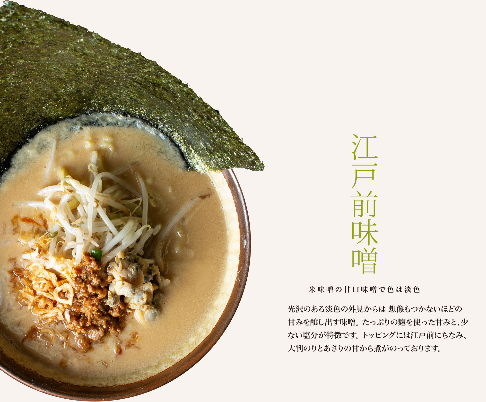 【江戸前味噌 米味噌の甘口味噌で色は淡色】光沢のある茶褐色の外見からは想像もつかないほどの甘みを醸し出す味噌。たっぷりの麹を使った甘みと、少ない塩分が特徴です。トッピングには東京湾にちなみ、大判のりとあさりの甘から煮がのっております。
