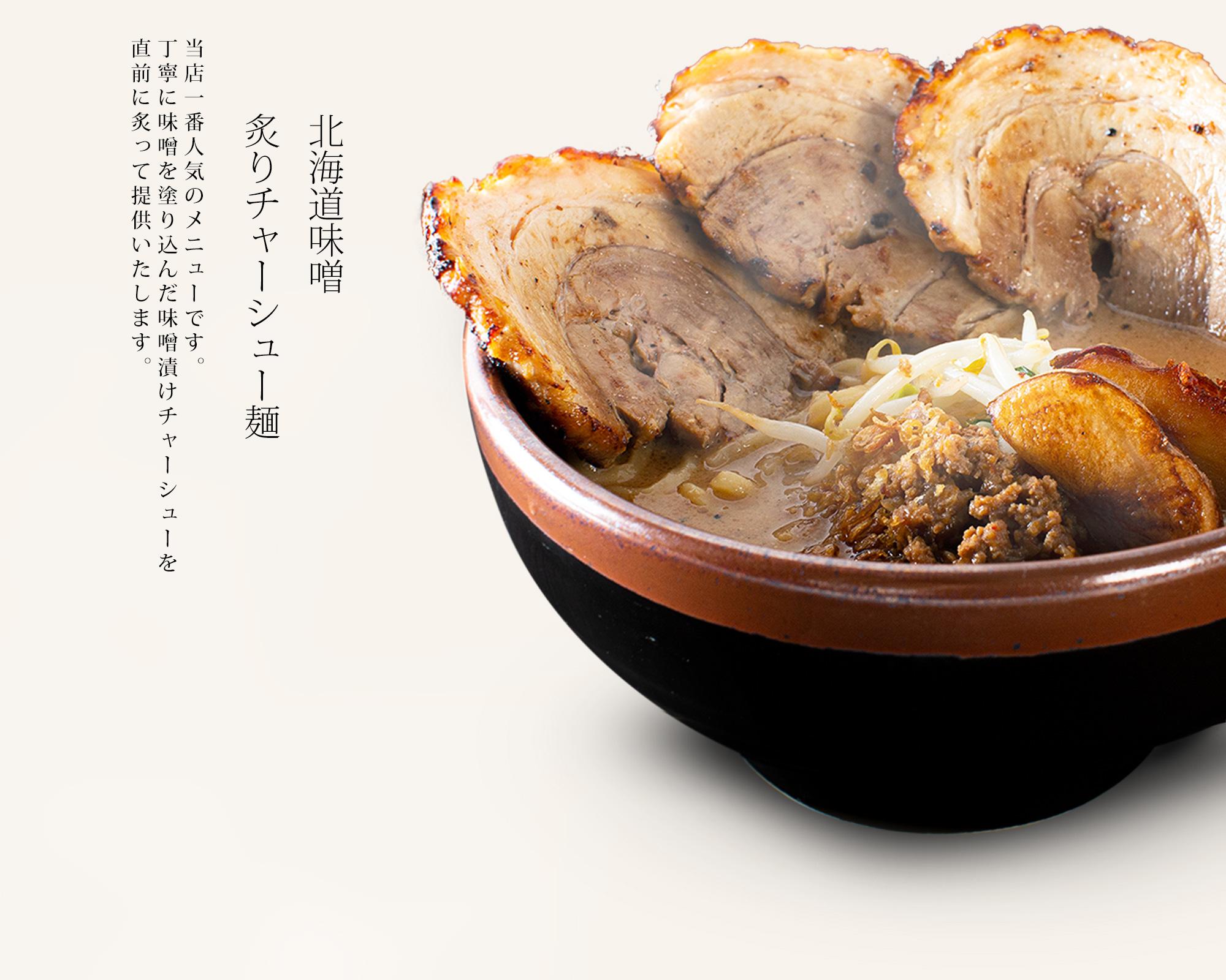 【北海道味噌 炙りチャーシュー麺】当店一番人気のメニュー。丁寧に味噌を塗り込んだ味噌漬けチャーシューを<br>直前にあみで炙って提供いたします。