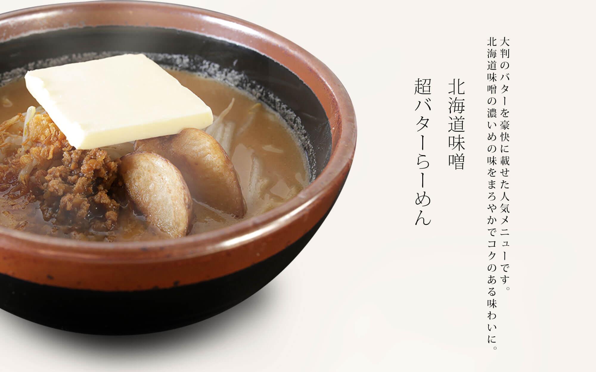 【北海道味噌 超バターらーめん】大判のバターを豪快に載せた人気メニューです。北海道味噌の濃いめの味をまろやかでコクのある味わに。